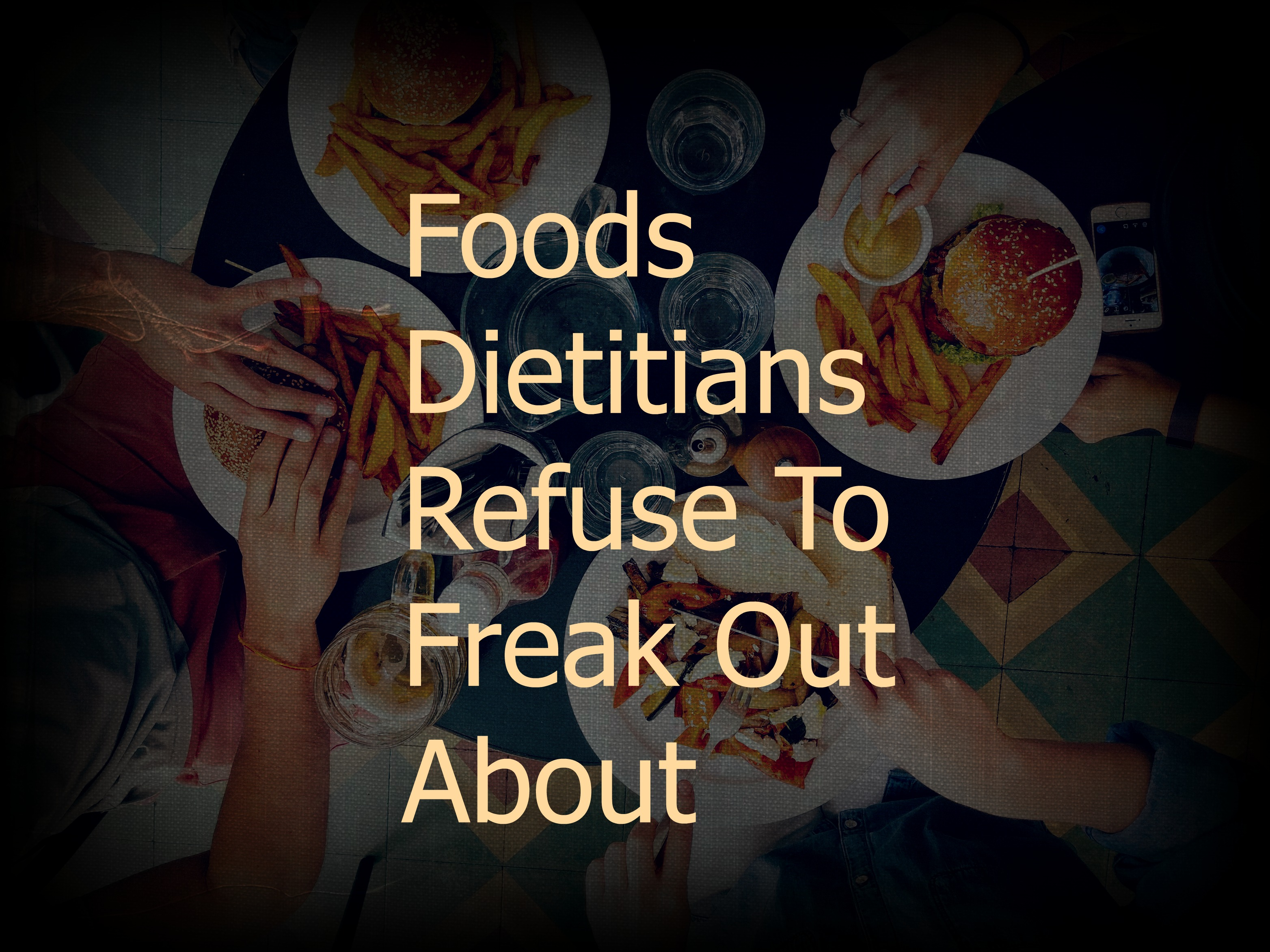 Foods Dietitians Refuse to Freak Out About